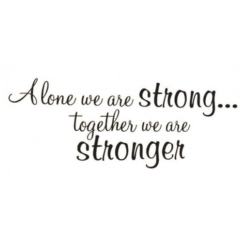 Alone we are strong, together we are stronger.