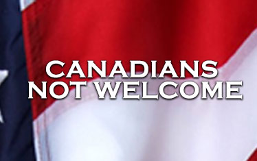 Canadians not welcome in the US